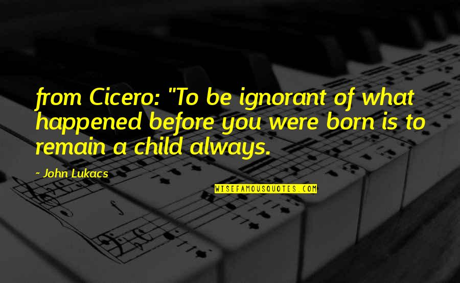 """Funny Anti Religion Quotes By John Lukacs: from Cicero: """"To be ignorant of what happened"""