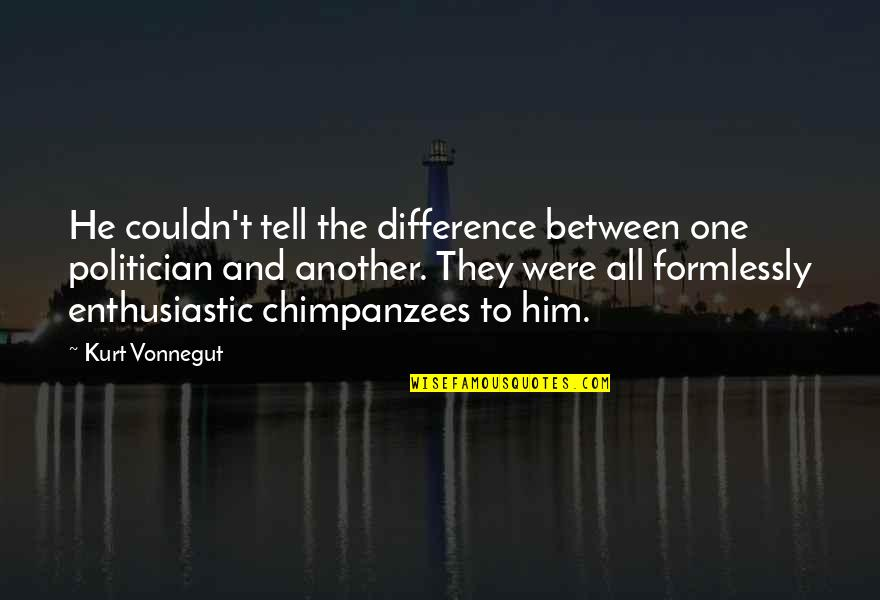 Funny Apologies Quotes By Kurt Vonnegut: He couldn't tell the difference between one politician