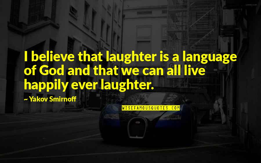 Funny Attention Seekers Quotes By Yakov Smirnoff: I believe that laughter is a language of