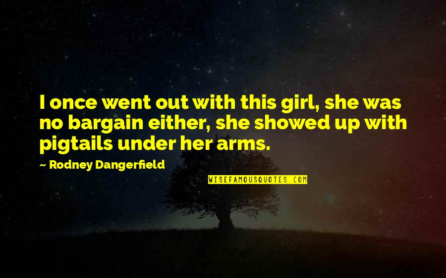 Funny Bargain Quotes By Rodney Dangerfield: I once went out with this girl, she