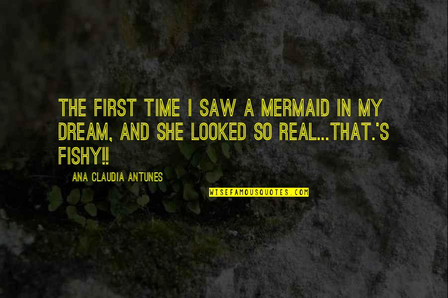 Funny Be Real Quotes By Ana Claudia Antunes: The first time I saw a mermaid in