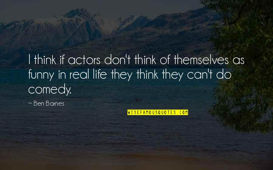 Funny Be Real Quotes By Ben Barnes: I think if actors don't think of themselves