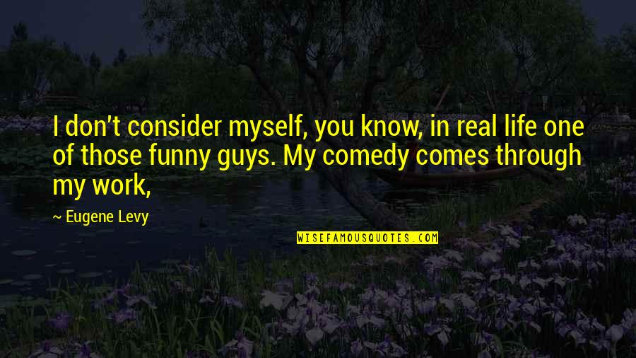 Funny Be Real Quotes By Eugene Levy: I don't consider myself, you know, in real