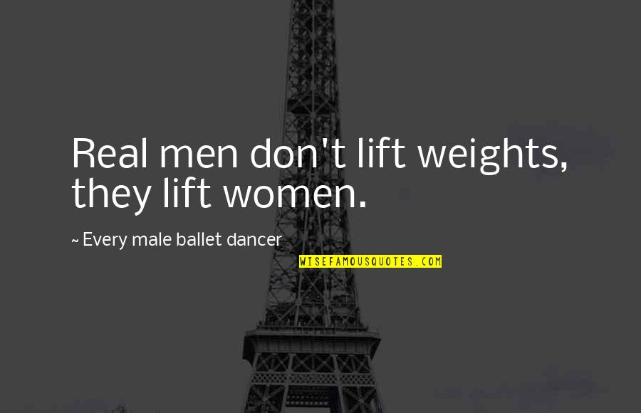 Funny Be Real Quotes By Every Male Ballet Dancer: Real men don't lift weights, they lift women.