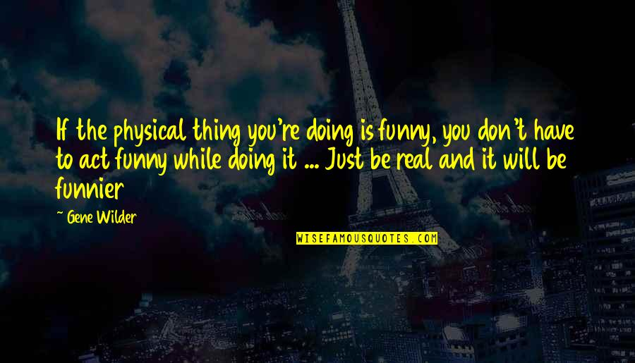 Funny Be Real Quotes By Gene Wilder: If the physical thing you're doing is funny,