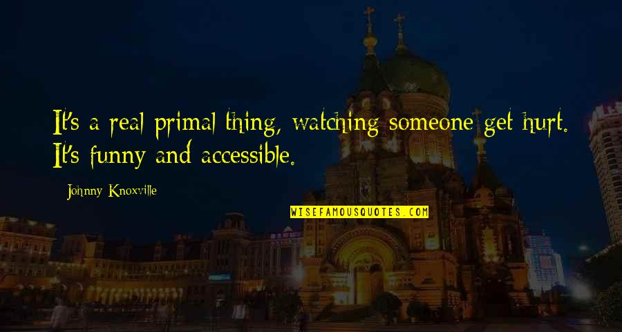 Funny Be Real Quotes By Johnny Knoxville: It's a real primal thing, watching someone get