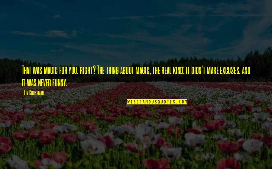 Funny Be Real Quotes By Lev Grossman: That was magic for you, right? The thing
