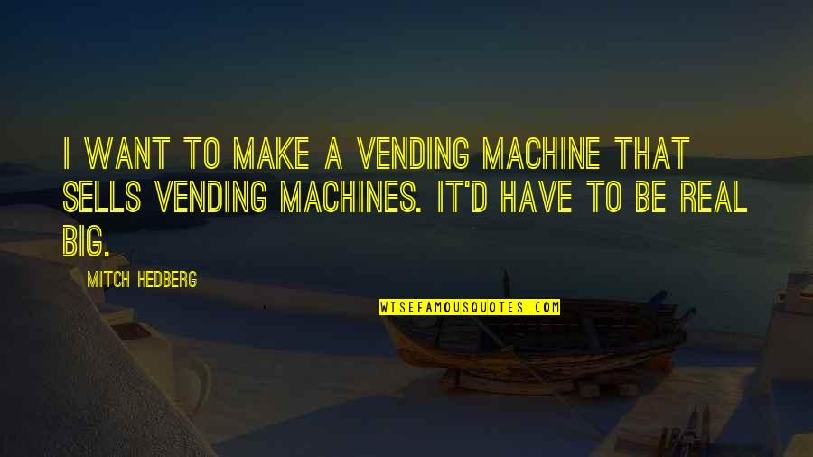 Funny Be Real Quotes By Mitch Hedberg: I want to make a vending machine that