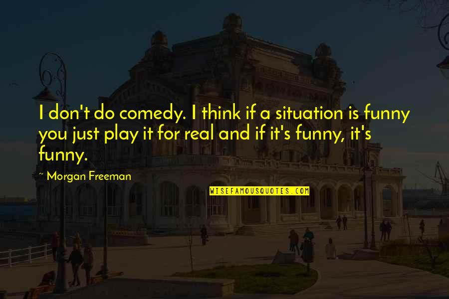 Funny Be Real Quotes By Morgan Freeman: I don't do comedy. I think if a