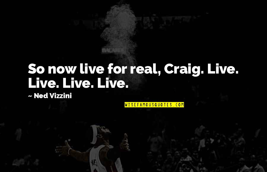 Funny Be Real Quotes By Ned Vizzini: So now live for real, Craig. Live. Live.