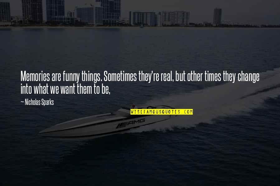 Funny Be Real Quotes By Nicholas Sparks: Memories are funny things. Sometimes they're real, but