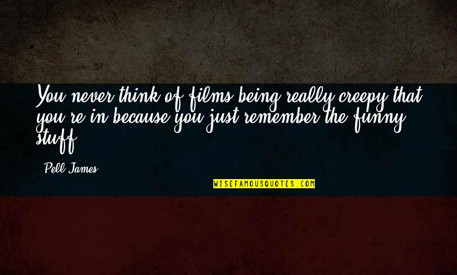 Funny Be Real Quotes By Pell James: You never think of films being really creepy