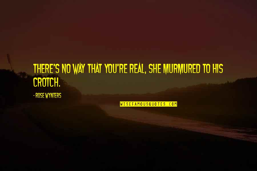 Funny Be Real Quotes By Rose Wynters: There's no way that you're real, she murmured