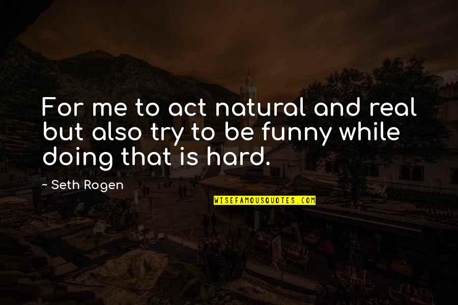 Funny Be Real Quotes By Seth Rogen: For me to act natural and real but