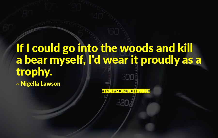 Funny Bear Quotes By Nigella Lawson: If I could go into the woods and
