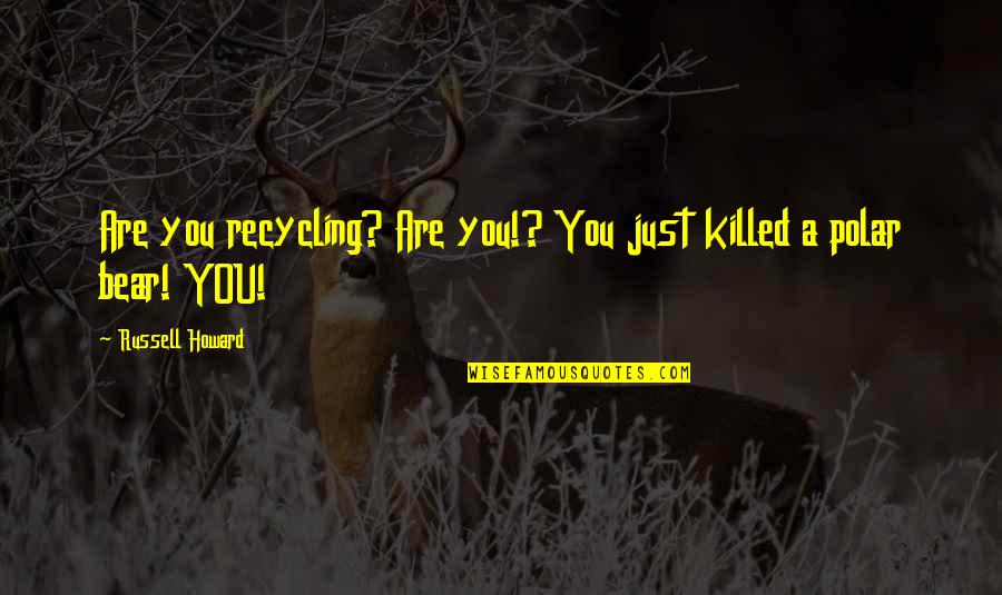 Funny Bear Quotes By Russell Howard: Are you recycling? Are you!? You just killed