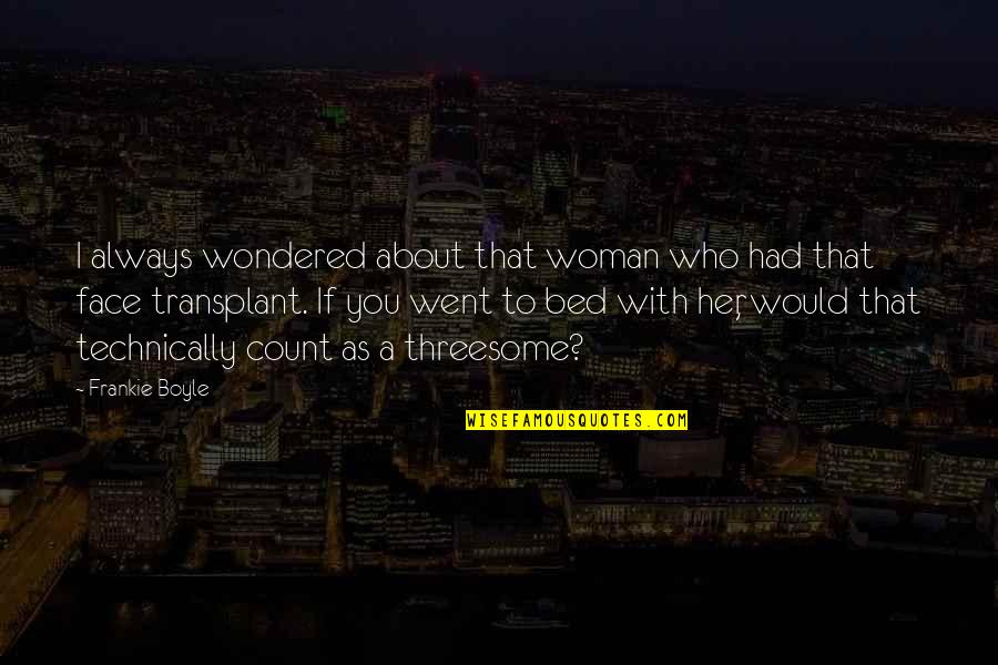 Funny Bed Quotes By Frankie Boyle: I always wondered about that woman who had