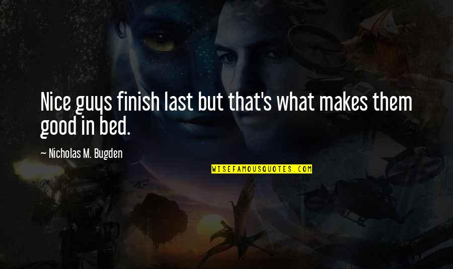 Funny Bed Quotes By Nicholas M. Bugden: Nice guys finish last but that's what makes