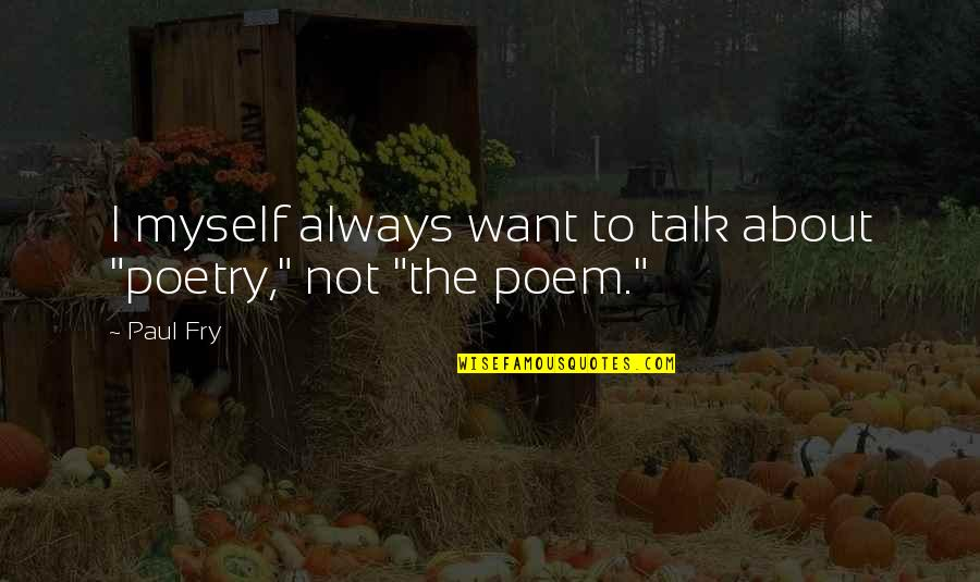 """Funny Being Unmotivated Quotes By Paul Fry: I myself always want to talk about """"poetry,"""""""