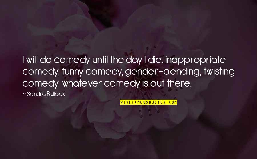 Funny Bending Over Quotes By Sandra Bullock: I will do comedy until the day I