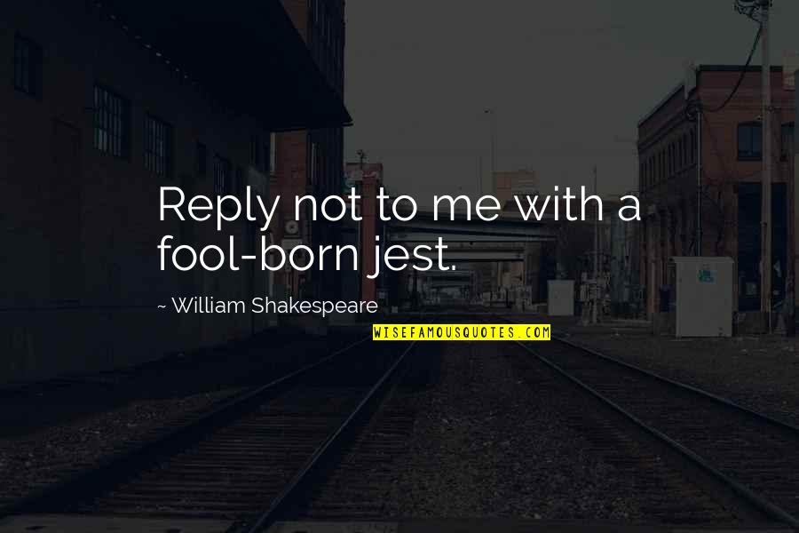 Funny Booty Quotes By William Shakespeare: Reply not to me with a fool-born jest.
