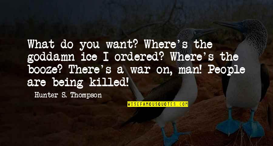 Funny Booze Quotes By Hunter S. Thompson: What do you want? Where's the goddamn ice