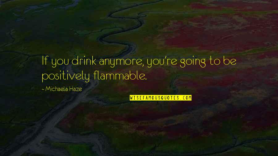 Funny Booze Quotes By Michaela Haze: If you drink anymore, you're going to be