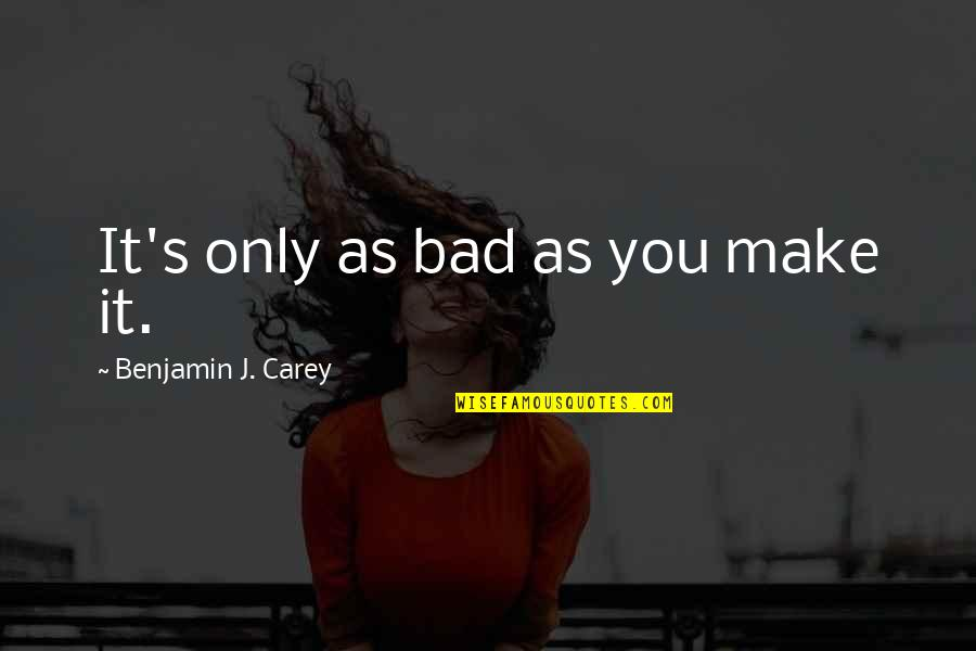 Funny Boy Sayings And Quotes By Benjamin J. Carey: It's only as bad as you make it.