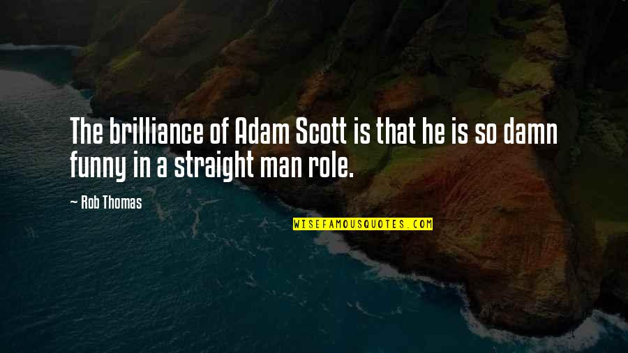 Funny Brilliance Quotes By Rob Thomas: The brilliance of Adam Scott is that he