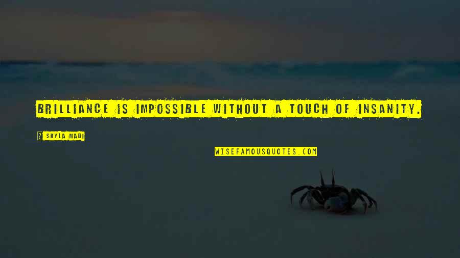 Funny Brilliance Quotes By Skyla Madi: Brilliance is impossible without a touch of insanity.