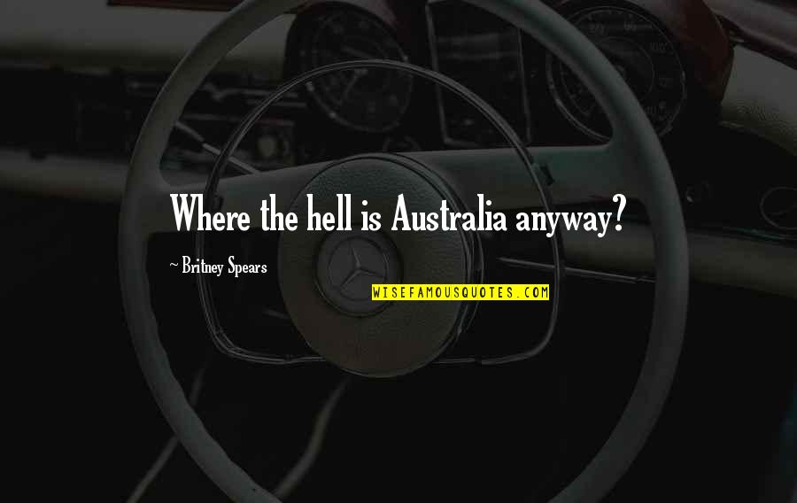 Funny Britney Spears Quotes By Britney Spears: Where the hell is Australia anyway?