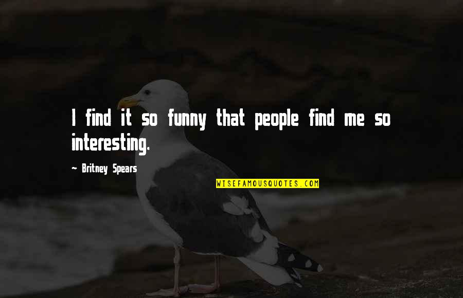 Funny Britney Spears Quotes By Britney Spears: I find it so funny that people find