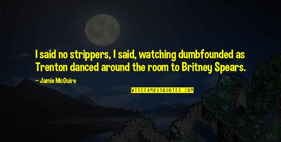 Funny Britney Spears Quotes By Jamie McGuire: I said no strippers, I said, watching dumbfounded