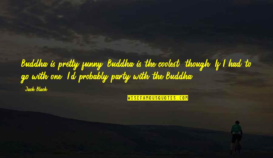 Funny Buddha Quotes By Jack Black: Buddha is pretty funny. Buddha is the coolest,