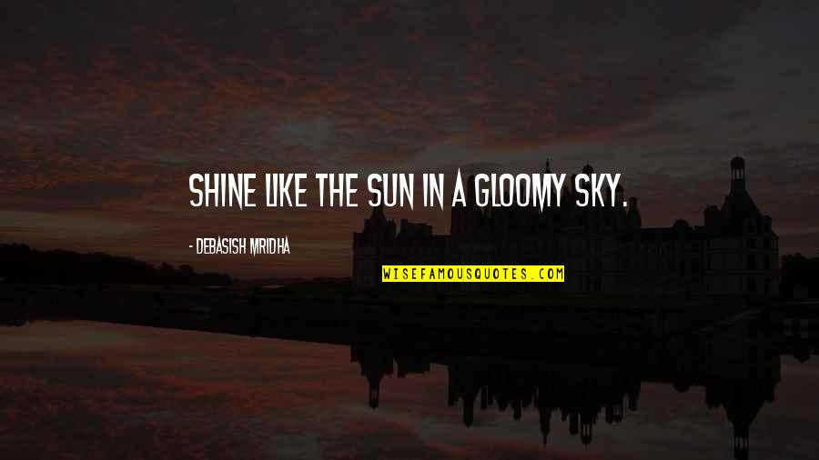 Funny Budget Quotes By Debasish Mridha: Shine like the sun in a gloomy sky.