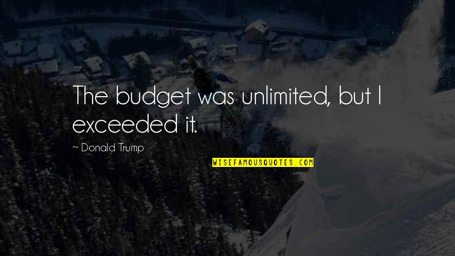 Funny Budget Quotes By Donald Trump: The budget was unlimited, but I exceeded it.
