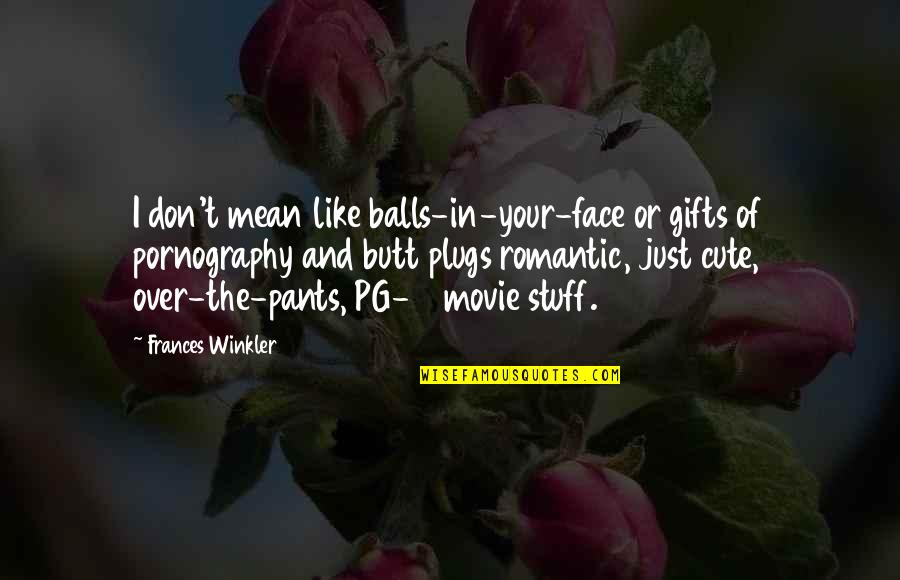 Funny But Romantic Quotes By Frances Winkler: I don't mean like balls-in-your-face or gifts of