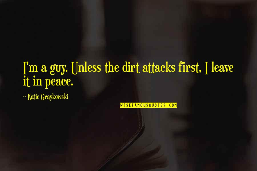 Funny But Romantic Quotes By Katie Graykowski: I'm a guy. Unless the dirt attacks first,