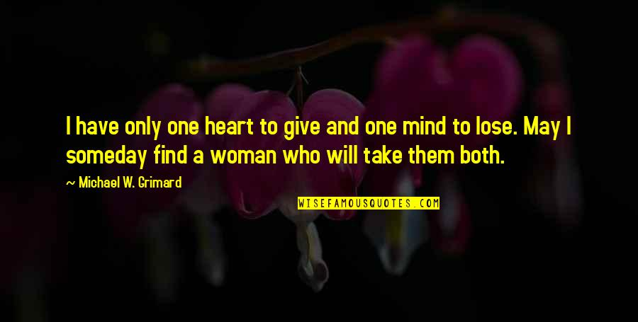 Funny But Romantic Quotes By Michael W. Grimard: I have only one heart to give and