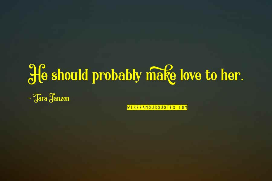 Funny But Romantic Quotes By Tara Janzen: He should probably make love to her.