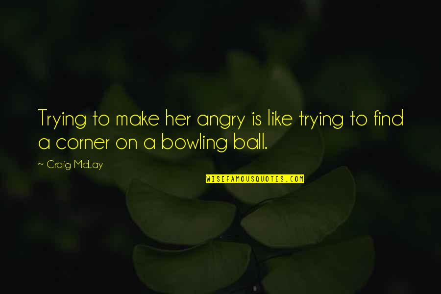 Funny But Sarcastic Quotes By Craig McLay: Trying to make her angry is like trying