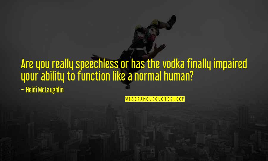 Funny But Sarcastic Quotes By Heidi McLaughlin: Are you really speechless or has the vodka