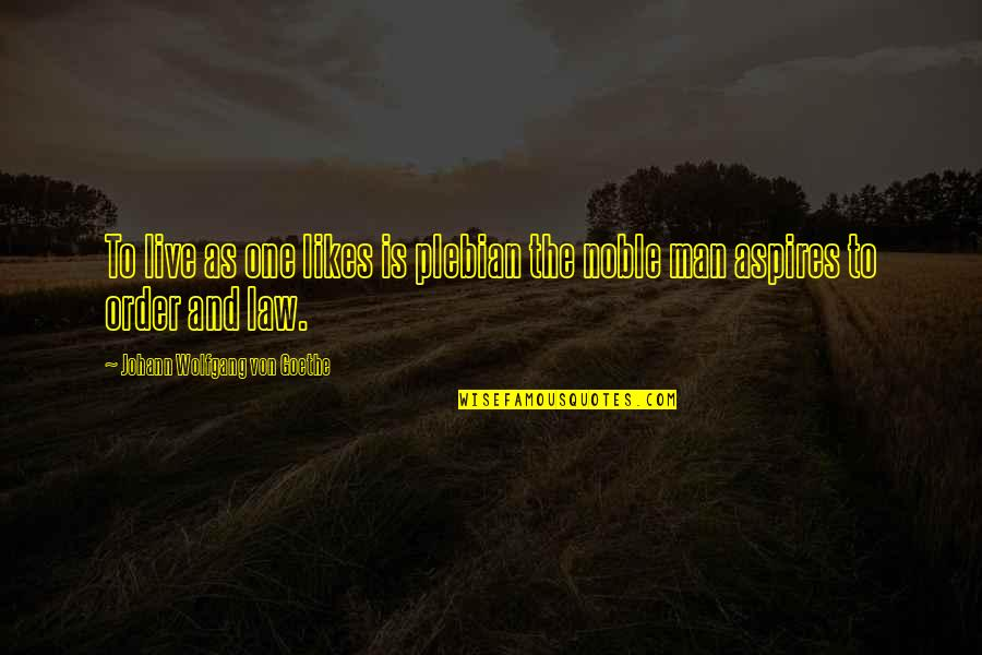 Funny But Sarcastic Quotes By Johann Wolfgang Von Goethe: To live as one likes is plebian the