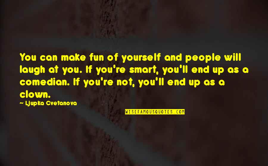 Funny But Sarcastic Quotes By Ljupka Cvetanova: You can make fun of yourself and people