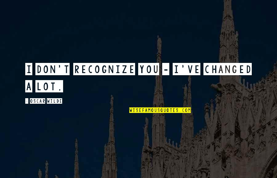 Funny But Sarcastic Quotes By Oscar Wilde: I don't recognize you - I've changed a