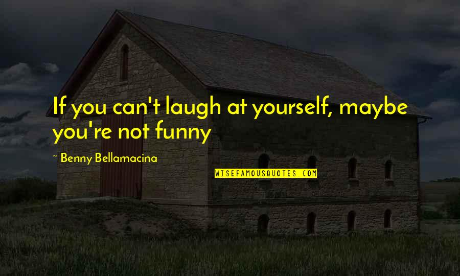 Funny But Wisdom Quotes By Benny Bellamacina: If you can't laugh at yourself, maybe you're