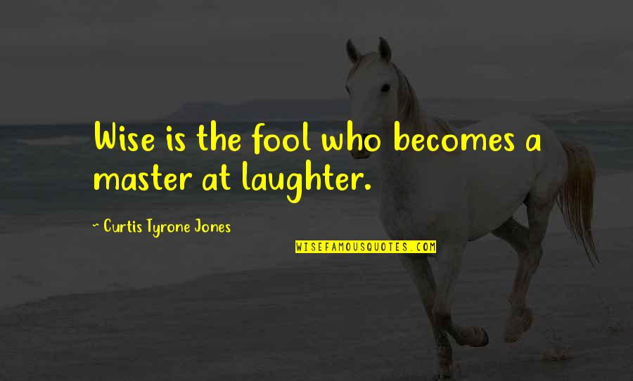 Funny But Wisdom Quotes By Curtis Tyrone Jones: Wise is the fool who becomes a master