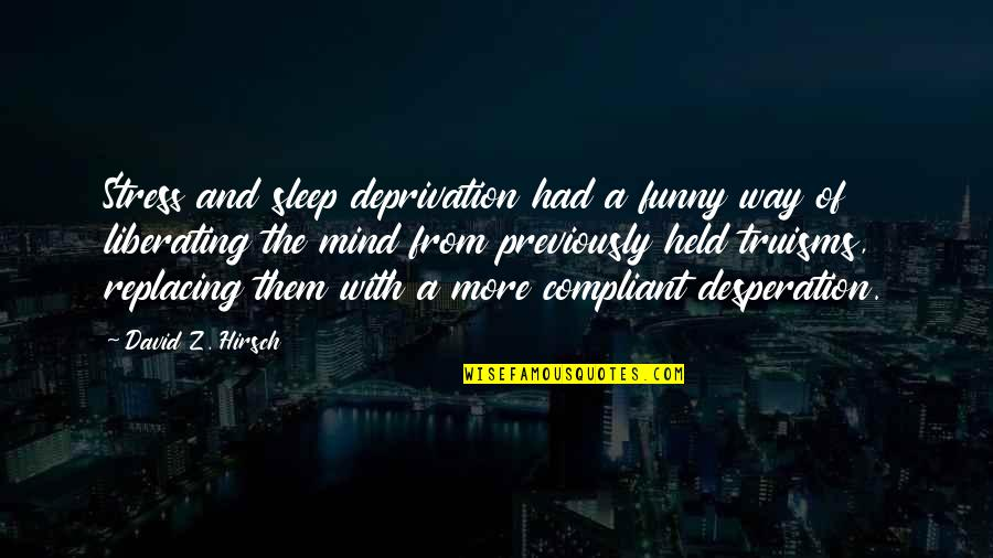 Funny But Wisdom Quotes By David Z. Hirsch: Stress and sleep deprivation had a funny way
