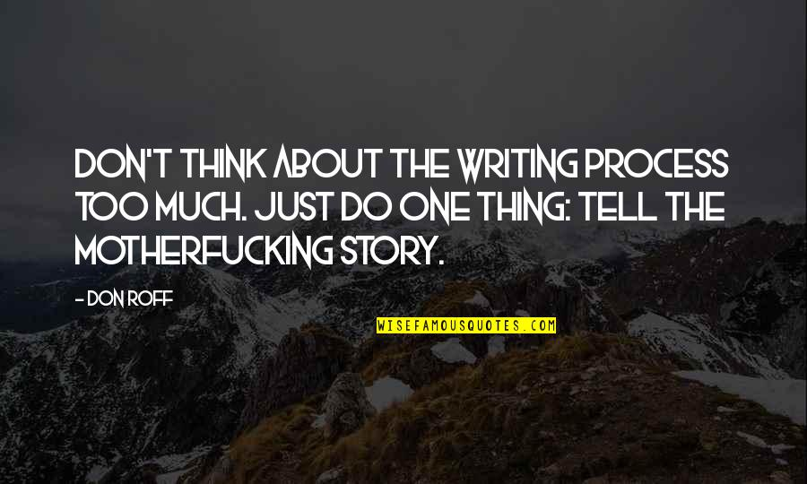 Funny But Wisdom Quotes By Don Roff: Don't think about the writing process too much.