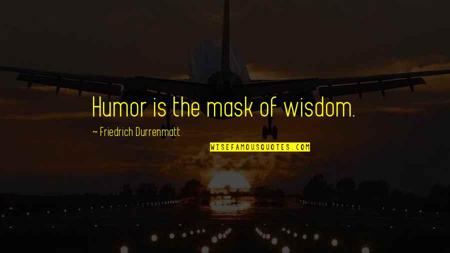 Funny But Wisdom Quotes By Friedrich Durrenmatt: Humor is the mask of wisdom.